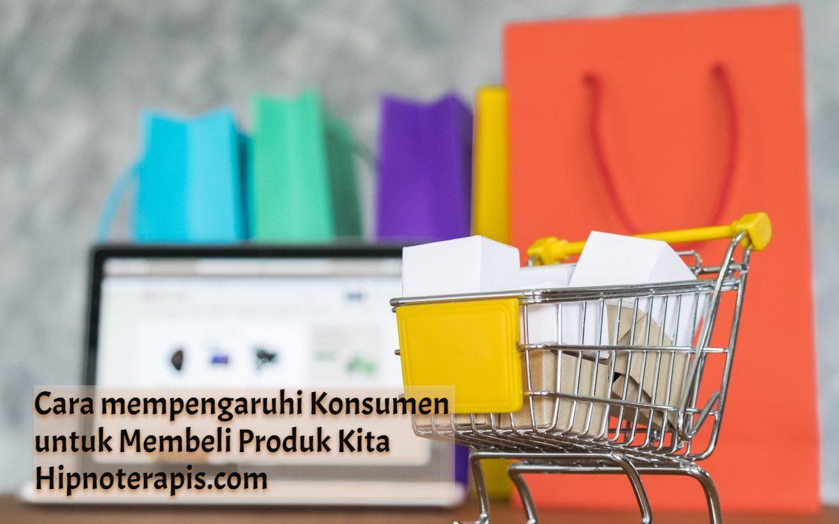 cara mempengaruhi konsumen untuk memberli produk kita
